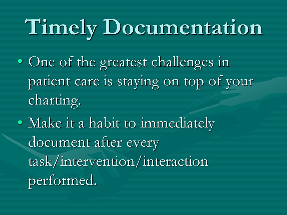 Timely Documentation One of the greatest challenges in patient care is staying on top of your charting.
