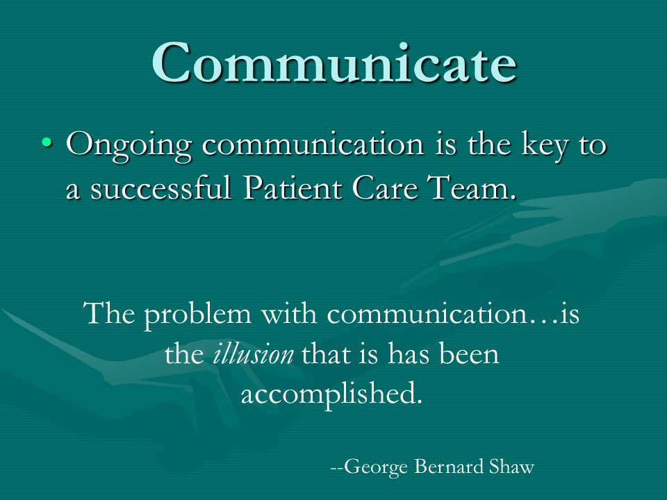 Communicate Ongoing communication is the key to a successful Patient Care Team.