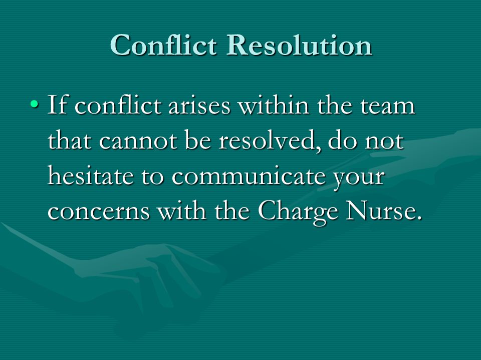 Conflict Resolution If conflict arises within the team that cannot be resolved, do not hesitate to communicate your concerns with the Charge Nurse.