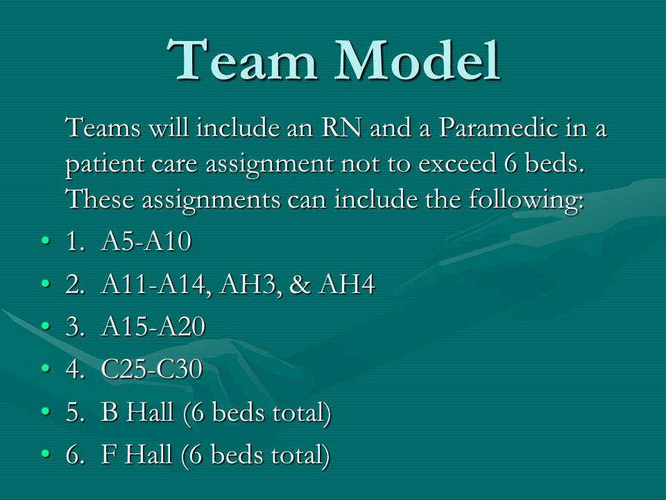 Team Model Teams will include an RN and a Paramedic in a patient care assignment not to exceed 6 beds. These assignments can include the following: