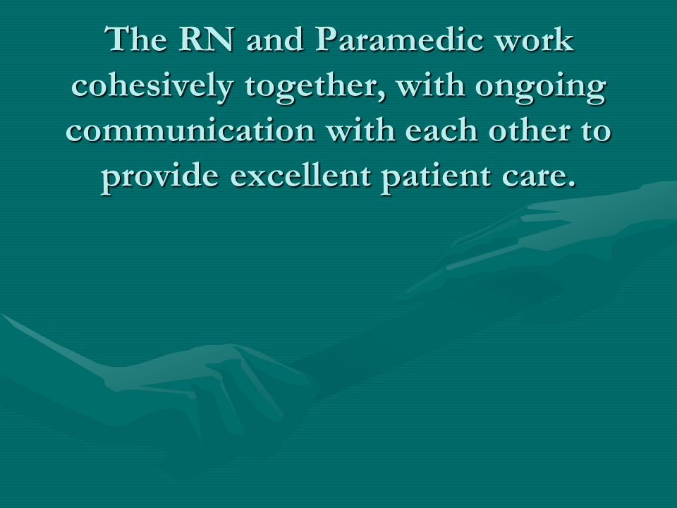 The RN and Paramedic work cohesively together, with ongoing communication with each other to provide excellent patient care.