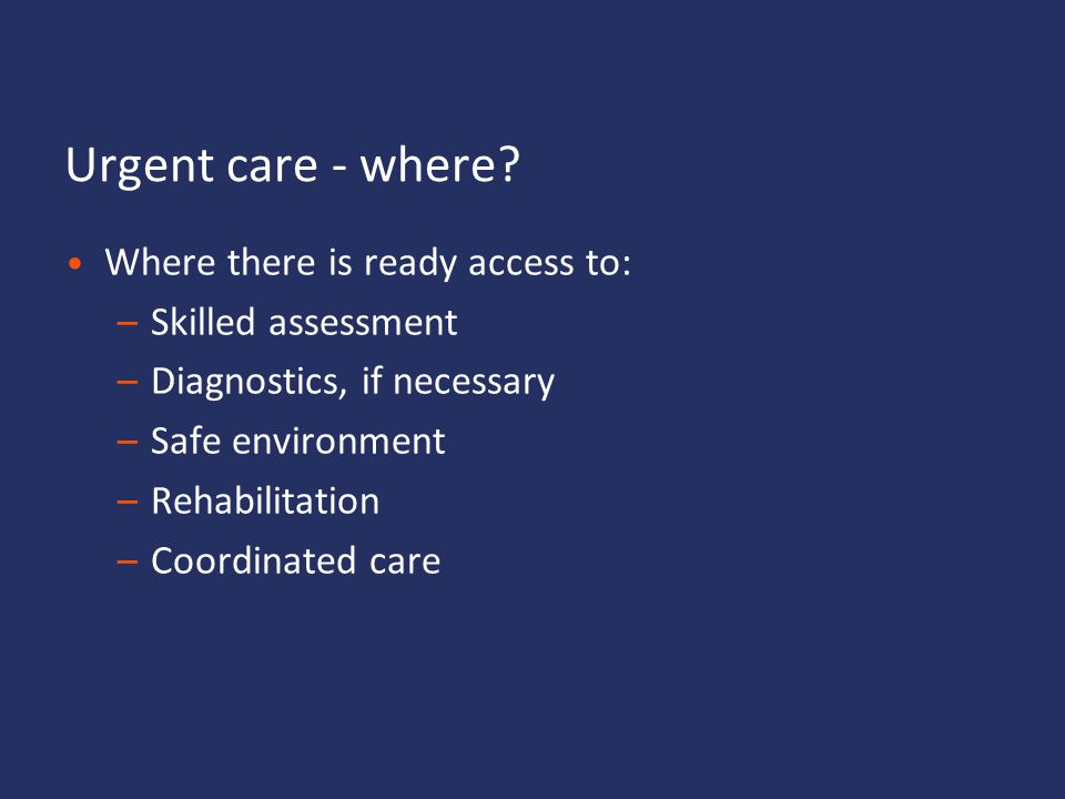 Urgent care - where Where there is ready access to: