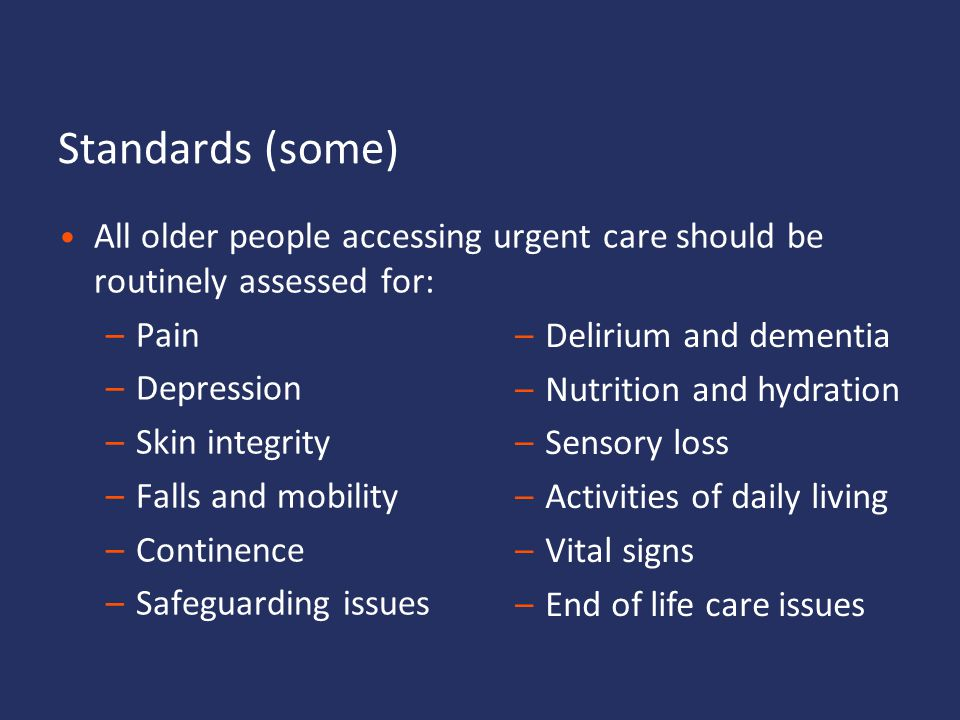 Standards (some) All older people accessing urgent care should be routinely assessed for: Pain. Depression.
