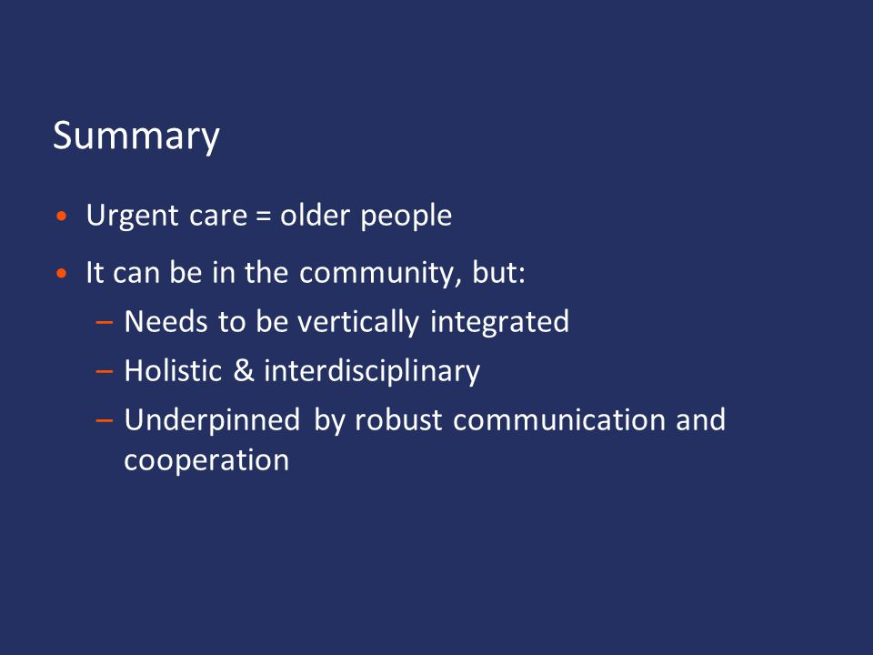 Summary Urgent care = older people It can be in the community, but: