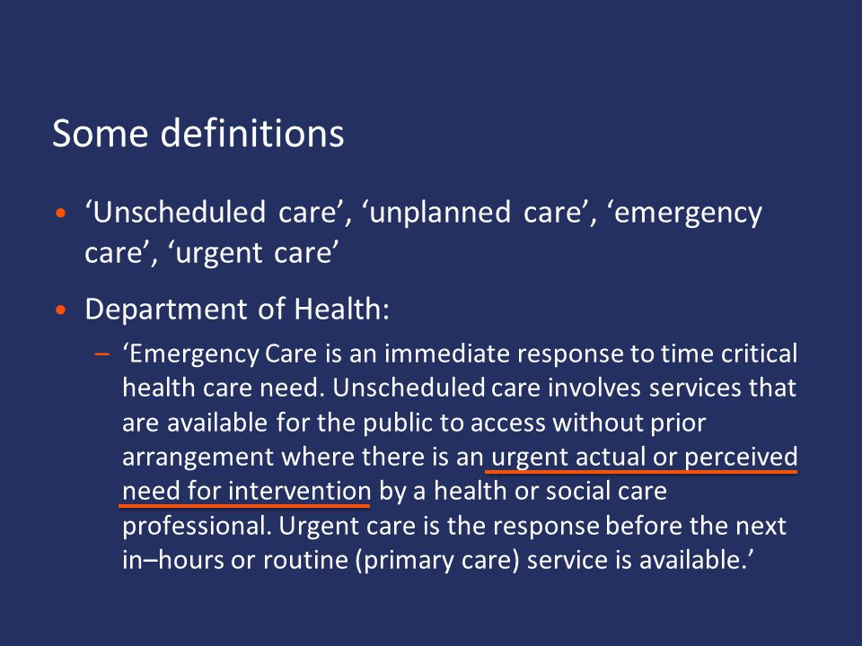 Some definitions 'Unscheduled care', 'unplanned care', 'emergency care', 'urgent care' Department of Health: