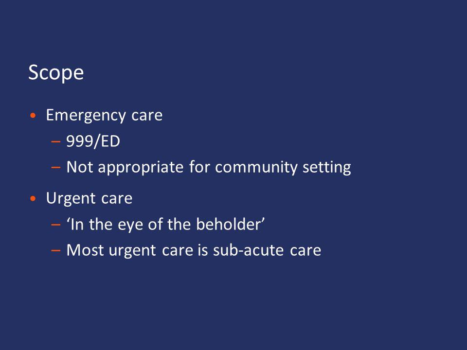 Scope Emergency care 999/ED Not appropriate for community setting