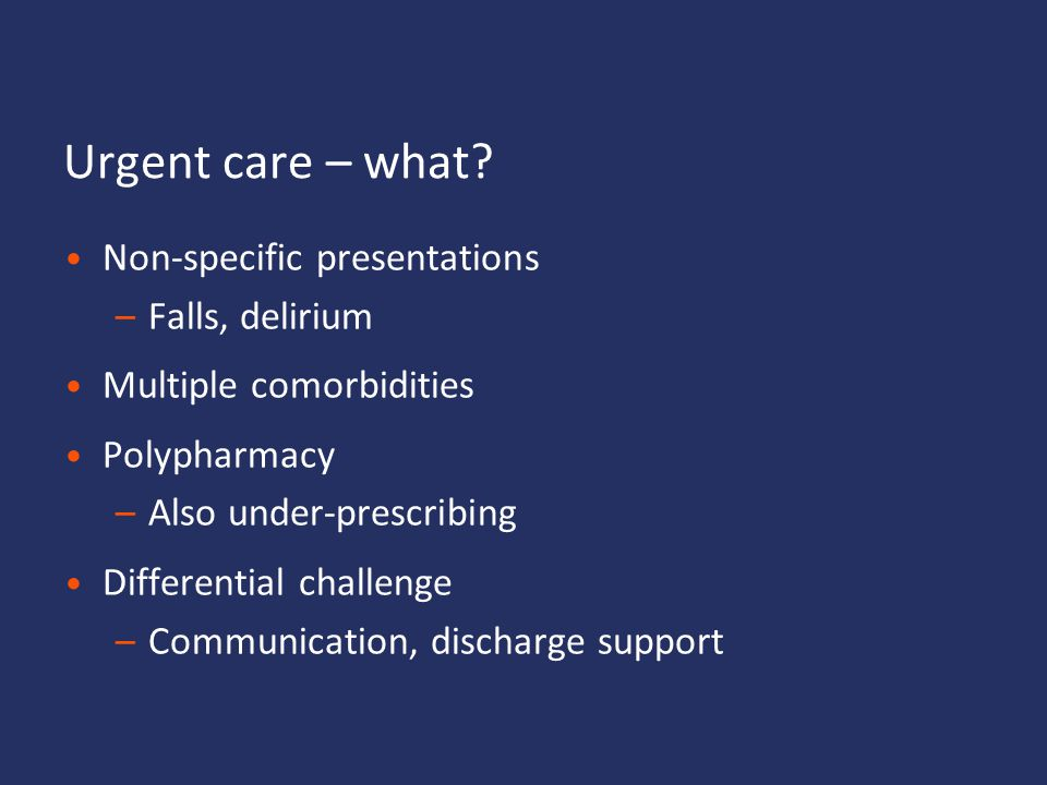 Urgent care – what Non-specific presentations Falls, delirium