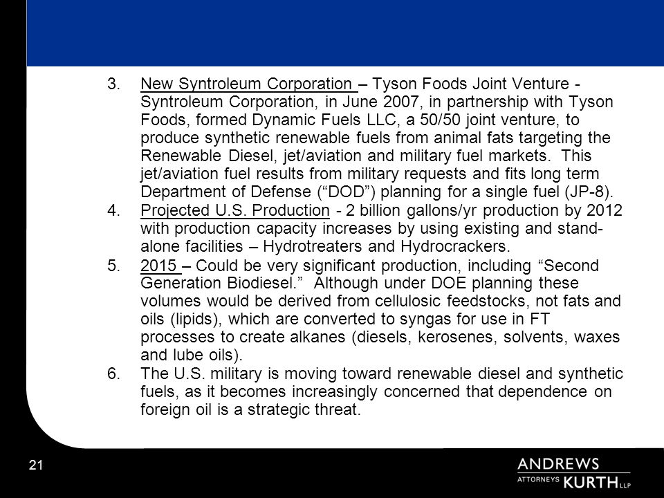 New Syntroleum Corporation – Tyson Foods Joint Venture - Syntroleum Corporation, in June 2007, in partnership with Tyson Foods, formed Dynamic Fuels LLC, a 50/50 joint venture, to produce synthetic renewable fuels from animal fats targeting the Renewable Diesel, jet/aviation and military fuel markets. This jet/aviation fuel results from military requests and fits long term Department of Defense ( DOD ) planning for a single fuel (JP-8).