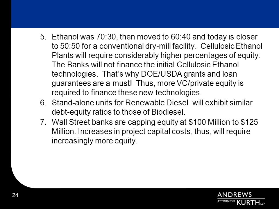 Ethanol was 70:30, then moved to 60:40 and today is closer to 50:50 for a conventional dry-mill facility. Cellulosic Ethanol Plants will require considerably higher percentages of equity. The Banks will not finance the initial Cellulosic Ethanol technologies. That's why DOE/USDA grants and loan guarantees are a must! Thus, more VC/private equity is required to finance these new technologies.