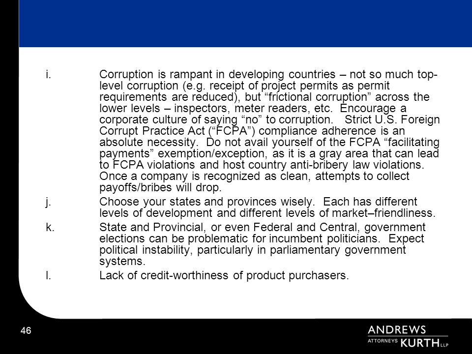 Corruption is rampant in developing countries – not so much top-level corruption (e.g. receipt of project permits as permit requirements are reduced), but frictional corruption across the lower levels – inspectors, meter readers, etc. Encourage a corporate culture of saying no to corruption. Strict U.S. Foreign Corrupt Practice Act ( FCPA ) compliance adherence is an absolute necessity. Do not avail yourself of the FCPA facilitating payments exemption/exception, as it is a gray area that can lead to FCPA violations and host country anti-bribery law violations. Once a company is recognized as clean, attempts to collect payoffs/bribes will drop.