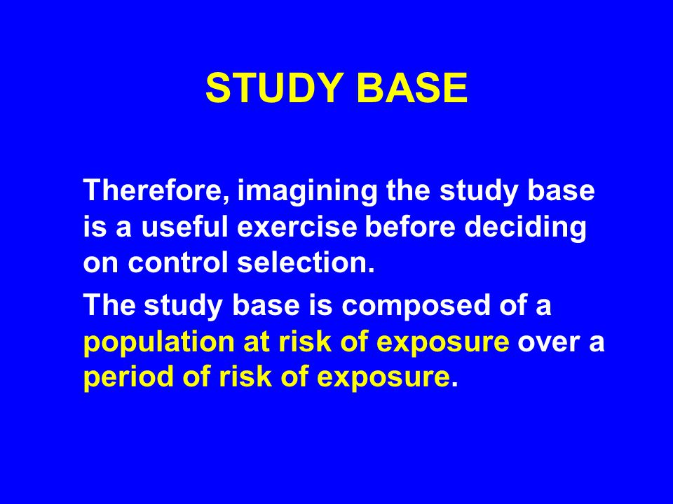 STUDY BASE Therefore, imagining the study base is a useful exercise before deciding on control selection.