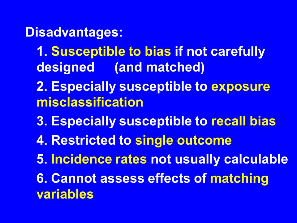 Disadvantages: 1. Susceptible to bias if not carefully designed (and matched) 2. Especially susceptible to exposure misclassification.