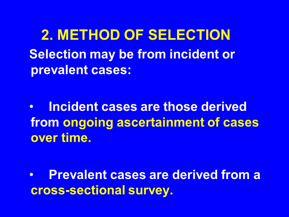2. METHOD OF SELECTION Selection may be from incident or prevalent cases: