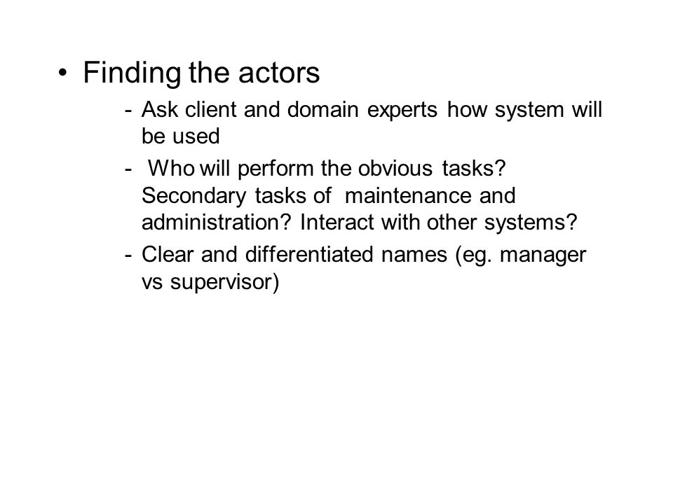 Finding the actors Ask client and domain experts how system will be used.