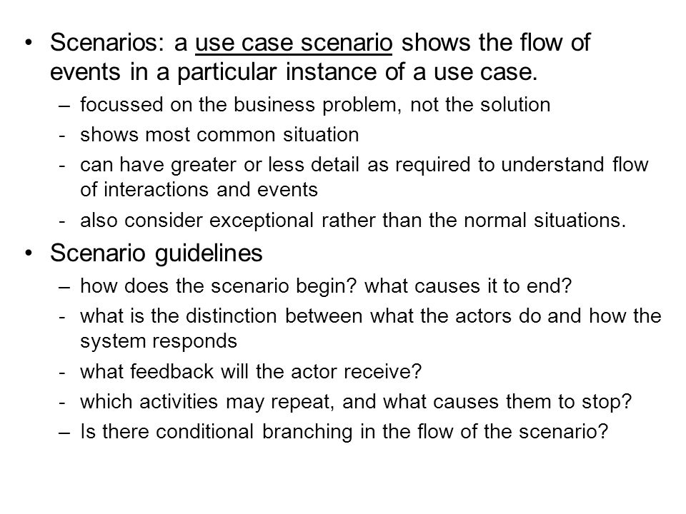 Scenarios: a use case scenario shows the flow of events in a particular instance of a use case.