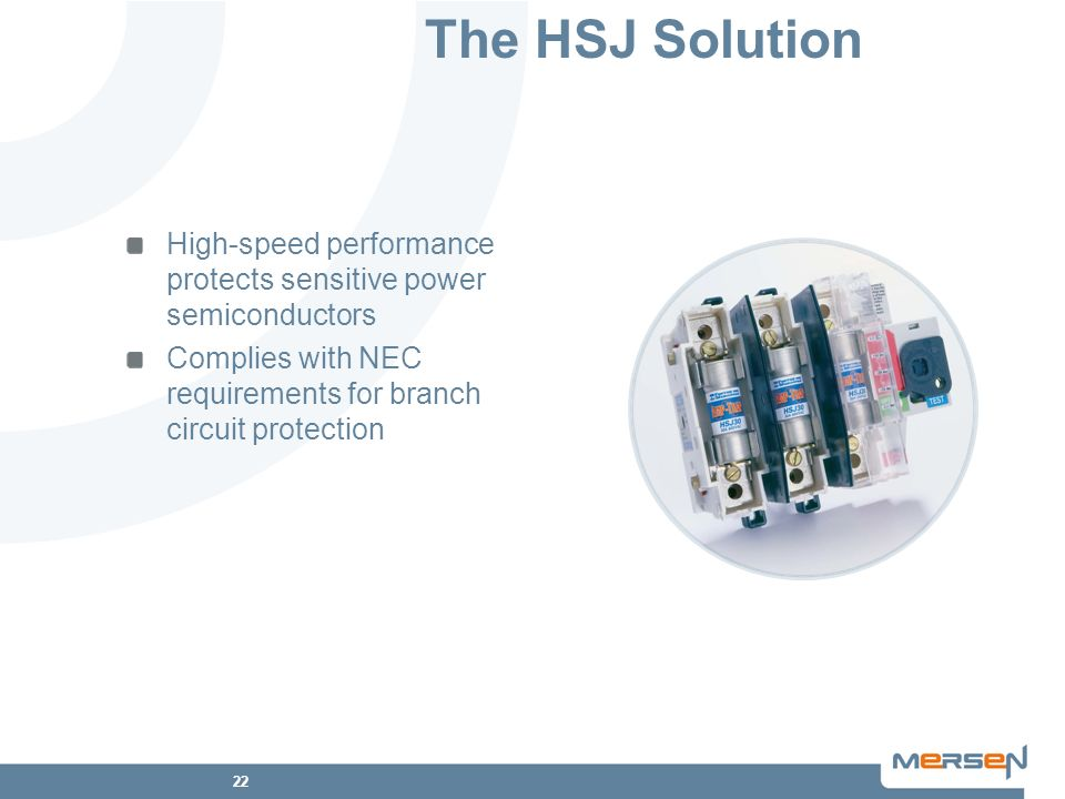The HSJ Solution High-speed performance protects sensitive power semiconductors. Complies with NEC requirements for branch circuit protection.