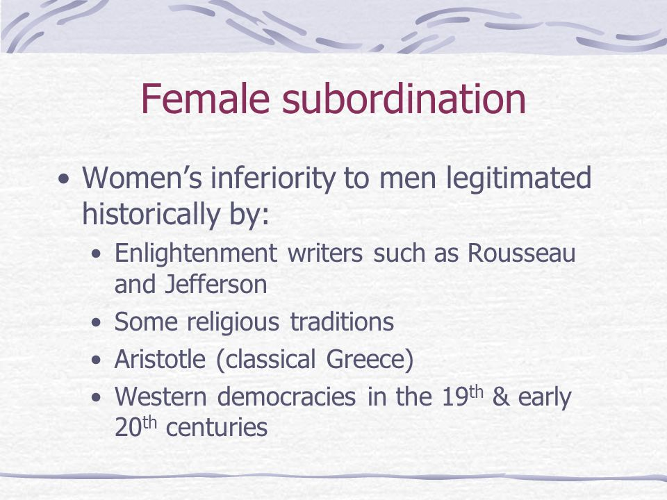 Female subordination Women's inferiority to men legitimated historically by: Enlightenment writers such as Rousseau and Jefferson.