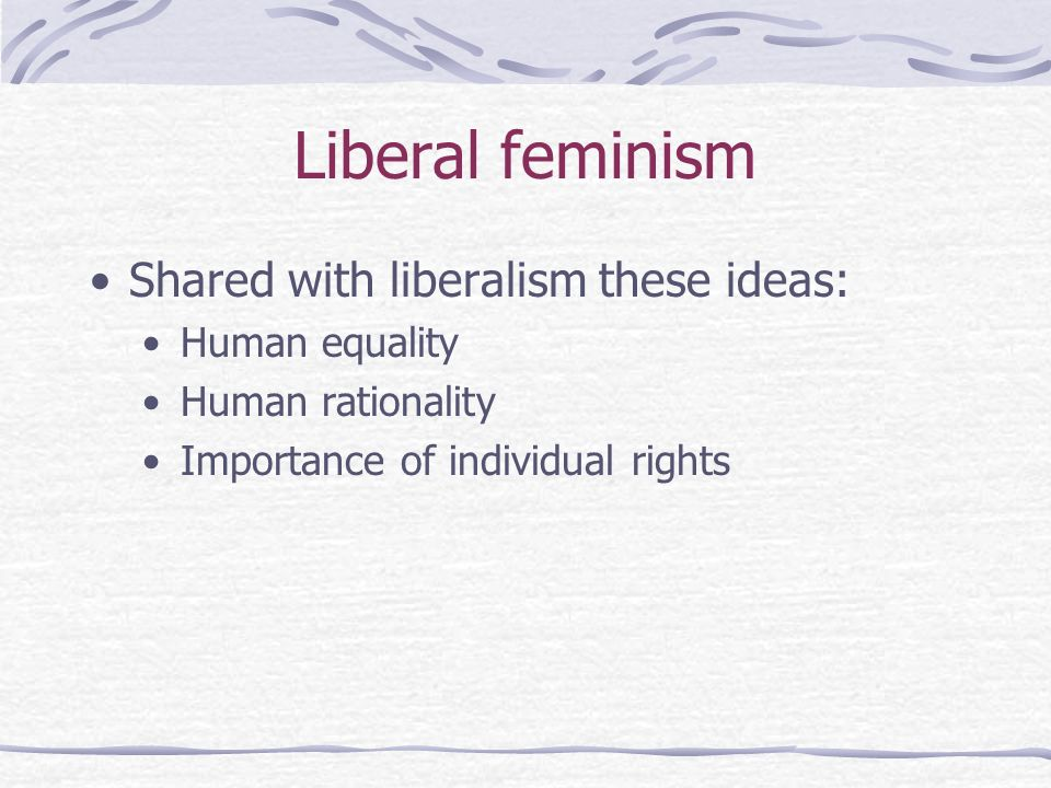 Liberal feminism Shared with liberalism these ideas: Human equality