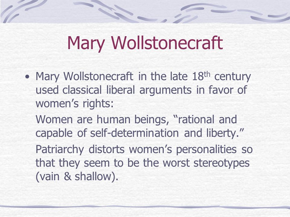 Mary WollstonecraftMary Wollstonecraft in the late 18th century used classical liberal arguments in favor of women's rights: