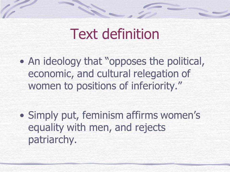 Text definitionAn ideology that opposes the political, economic, and cultural relegation of women to positions of inferiority.