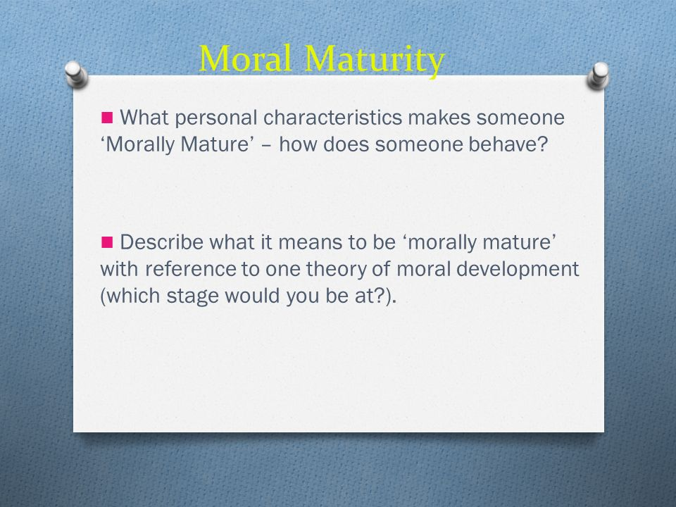 Moral Maturity What personal characteristics makes someone 'Morally Mature' – how does someone behave