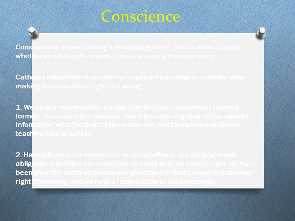 Conscience Conscience is myself making a moral judgement . That is, when I decide whether an act is right or wrong, then I am using my conscience.