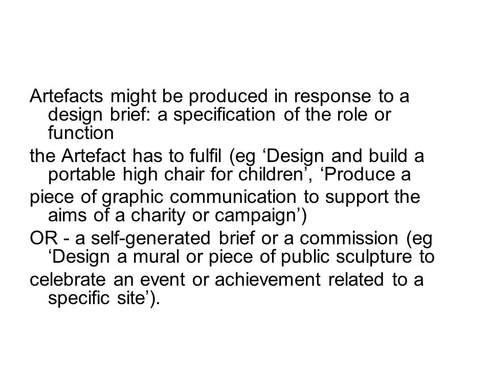 Artefacts might be produced in response to a design brief: a specification of the role or function