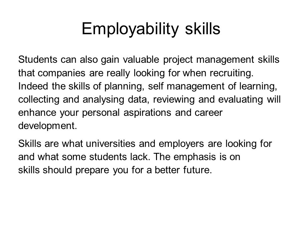Employability skills Students can also gain valuable project management skills. that companies are really looking for when recruiting.