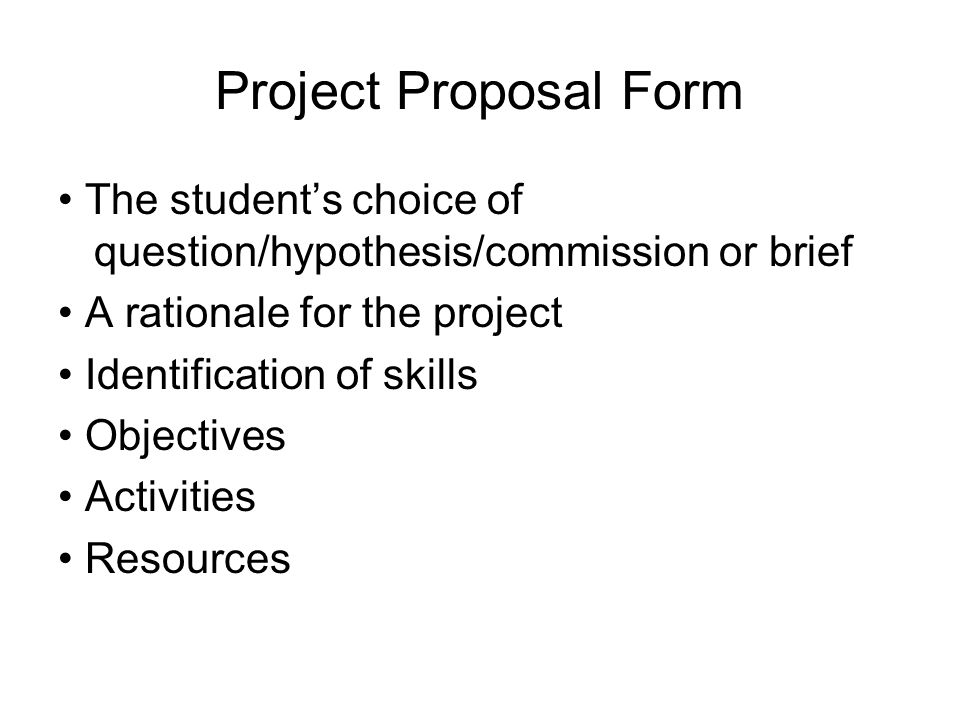 Project Proposal Form • The student's choice of question/hypothesis/commission or brief. • A rationale for the project.