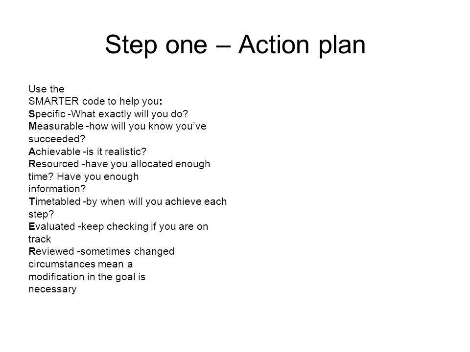 Step one – Action plan Use the SMARTER code to help you: