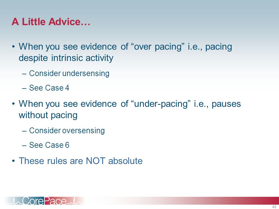 A Little Advice… When you see evidence of over pacing i.e., pacing despite intrinsic activity. Consider undersensing.