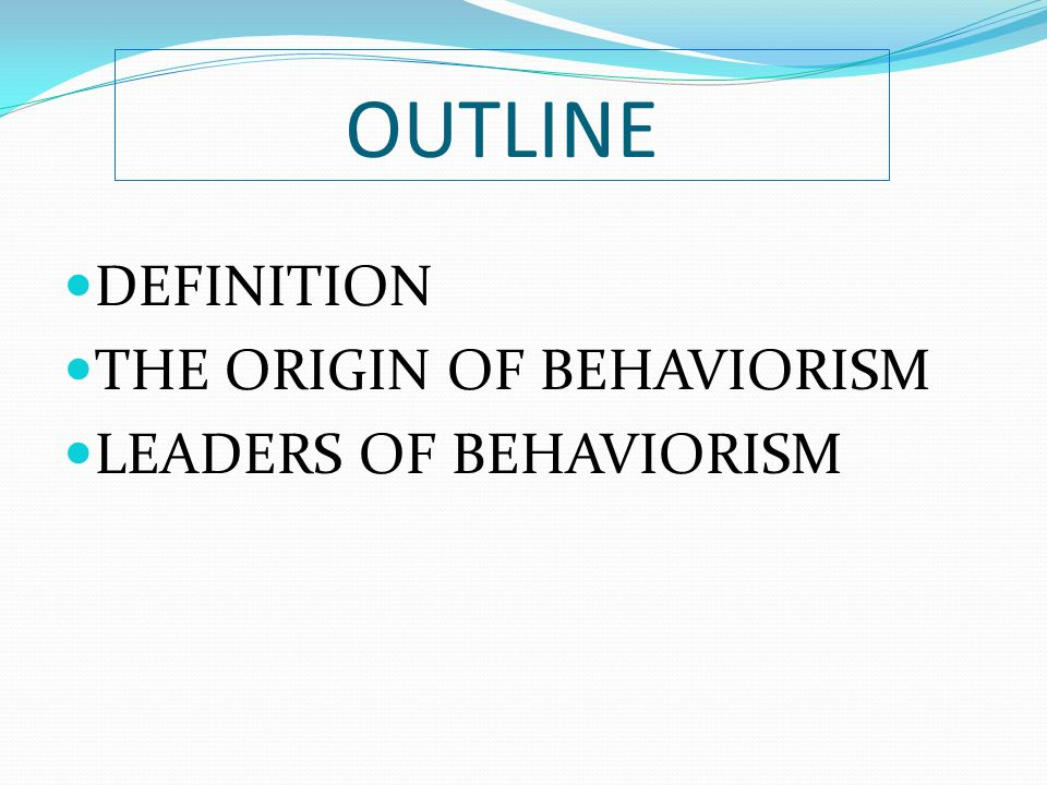 OUTLINE DEFINITION THE ORIGIN OF BEHAVIORISM LEADERS OF BEHAVIORISM