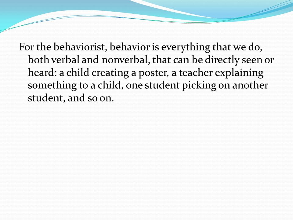 For the behaviorist, behavior is everything that we do, both verbal and nonverbal, that can be directly seen or heard: a child creating a poster, a teacher explaining something to a child, one student picking on another student, and so on.
