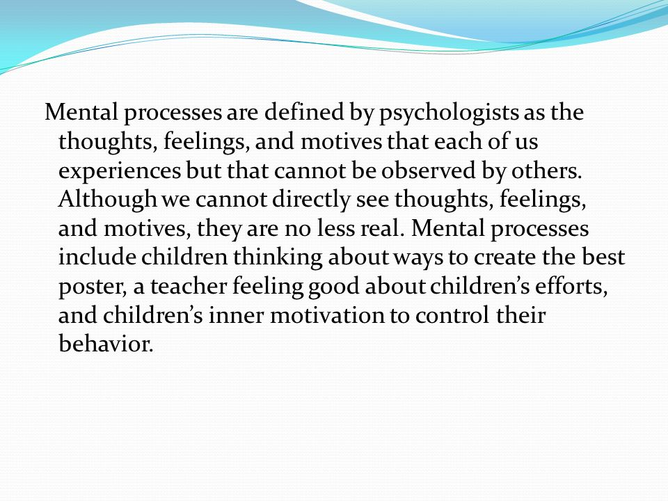 Mental processes are defined by psychologists as the thoughts, feelings, and motives that each of us experiences but that cannot be observed by others.