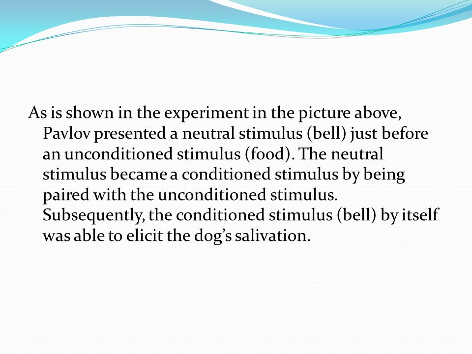 As is shown in the experiment in the picture above, Pavlov presented a neutral stimulus (bell) just before an unconditioned stimulus (food).