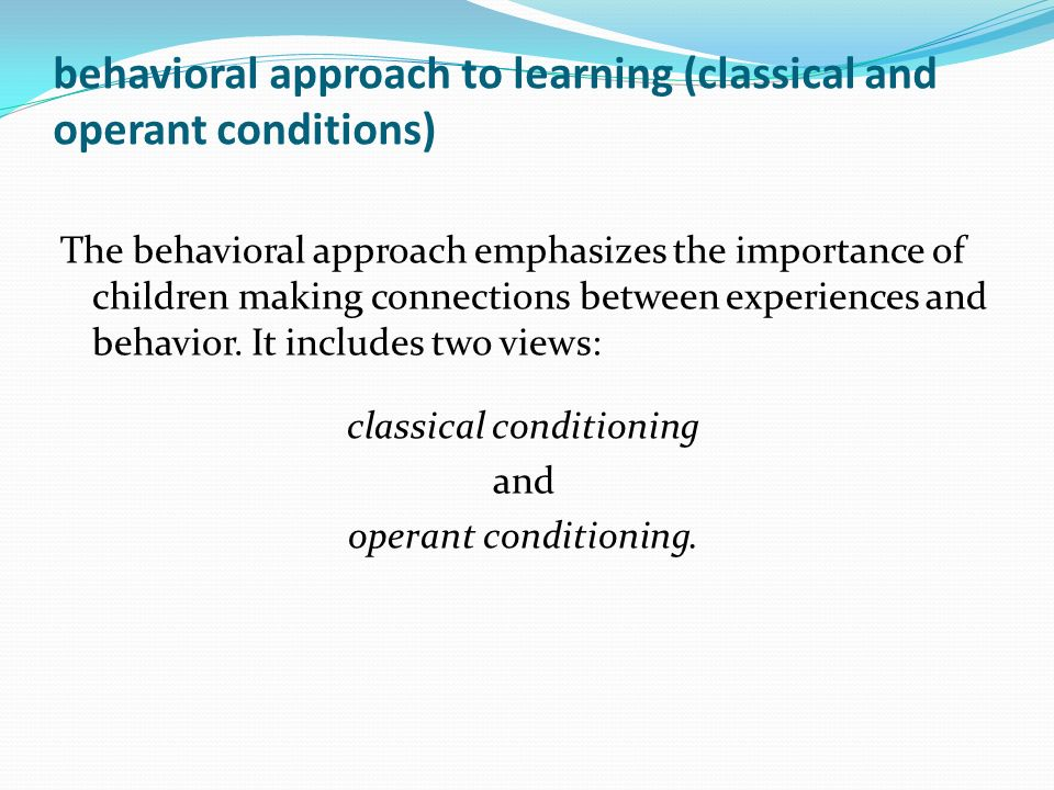 behavioral approach to learning (classical and operant conditions)