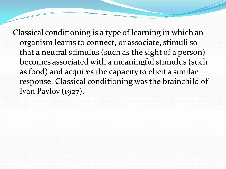 Classical conditioning is a type of learning in which an organism learns to connect, or associate, stimuli so that a neutral stimulus (such as the sight of a person) becomes associated with a meaningful stimulus (such as food) and acquires the capacity to elicit a similar response.