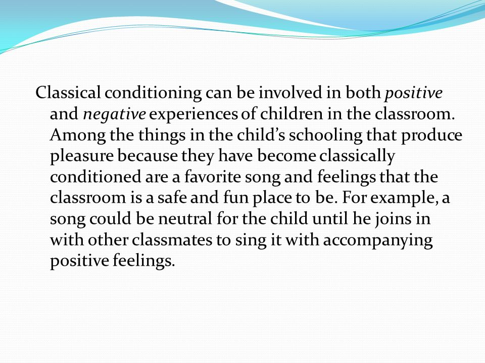 Classical conditioning can be involved in both positive and negative experiences of children in the classroom.