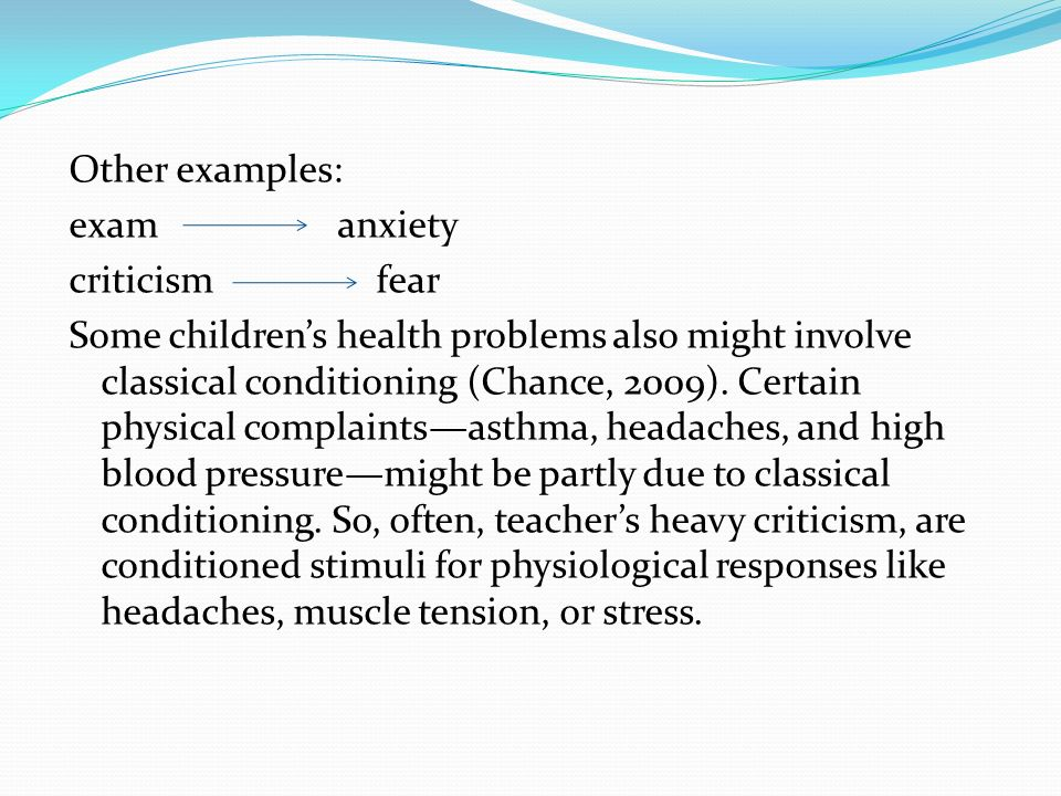 Other examples: exam anxiety criticism fear Some children's health problems also might involve classical conditioning (Chance, 2009).