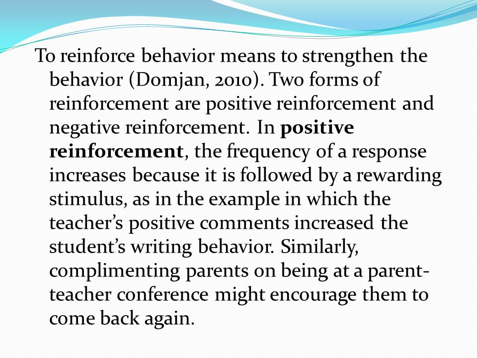 To reinforce behavior means to strengthen the behavior (Domjan, 2010)