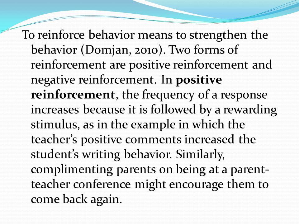 To reinforce behavior means to strengthen the behavior (Domjan, 2010)