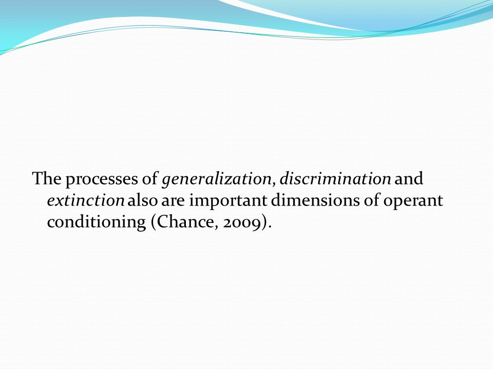 The processes of generalization, discrimination and extinction also are important dimensions of operant conditioning (Chance, 2009).