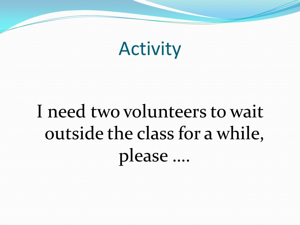 I need two volunteers to wait outside the class for a while, please ….