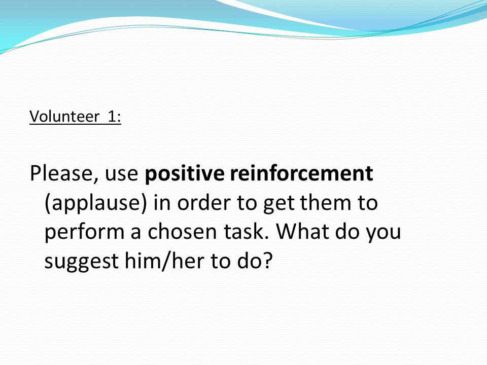 Volunteer 1:Please, use positive reinforcement (applause) in order to get them to perform a chosen task.