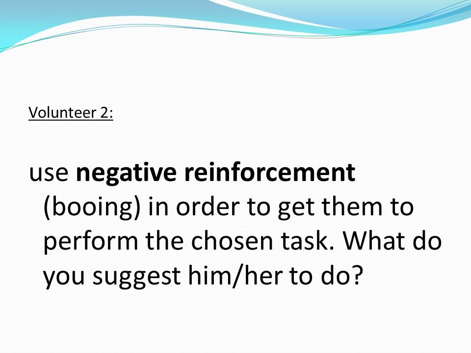 Volunteer 2: use negative reinforcement (booing) in order to get them to perform the chosen task.