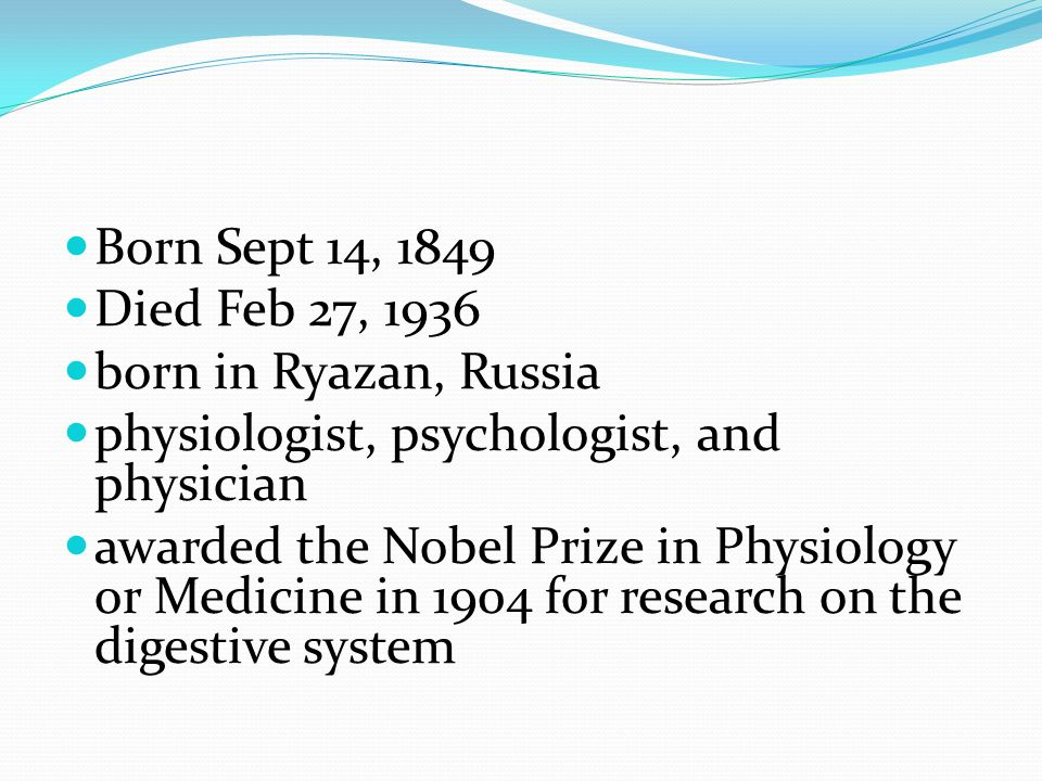 Born Sept 14, 1849 Died Feb 27, 1936. born in Ryazan, Russia. physiologist, psychologist, and physician.