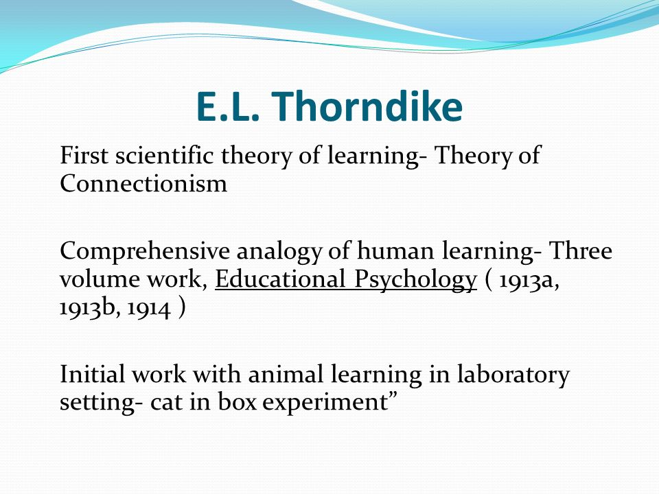 E.L. Thorndike First scientific theory of learning- Theory of Connectionism.