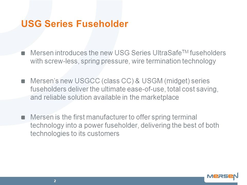 USG Series Fuseholder Mersen introduces the new USG Series UltraSafeTM fuseholders with screw-less, spring pressure, wire termination technology.