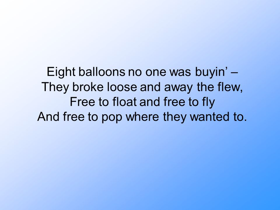 Eight balloons no one was buyin' – They broke loose and away the flew, Free to float and free to fly And free to pop where they wanted to.