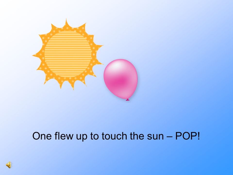 One flew up to touch the sun – POP!